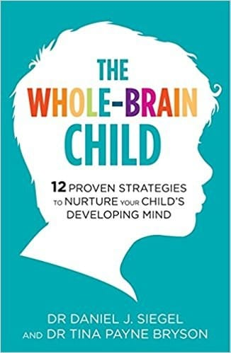 The Whole Brain Child. 12 Proven Strategies to Nurture your Child's Developing Mind