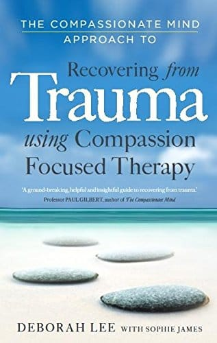 The Compassionate Mind Approach to Recovering From Trauma using Compassion Focused Therapy